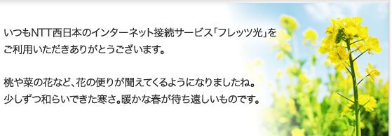 いつもNTT西日本のインターネット接続サービス「フレッツ光」をご利用いただきありがとうございます。桃や菜の花など、花の便りが聞えてくるようになりましたね。少しずつ和らいできた寒さ。暖かな春が待ち遠しいものです。
