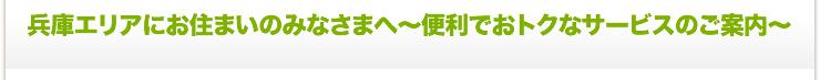 兵庫エリアにお住まいのみなさまへ〜便利でおトクなサービスのご案内〜