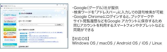 ・Google(グーグル)社が提供・検索ワードを「アドレスバー」に入力しての語句検索が可能・Google Chromeにログインすると、ブックマークやサイト閲覧履歴などをGoogle アカウントに保存するため同じアカウントを利用するスマートフォンやタブレットなどと同期ができる【対応OS】Windows OS / macOS / Android OS / iOS / Linux