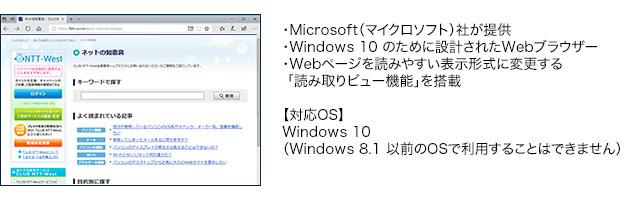 ・Microsoft(マイクロソフト)社が提供・Windows 10 のために設計されたWebブラウザー・Webページを読みやすい表示形式に変更する「読み取りビュー機能」を搭載【対応OS】Windows 10 (Windows 8.1 以前のOSで利用することはできません)