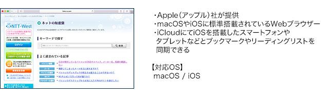 ・Apple(アップル)社が提供・macOSやiOSに標準搭載されているWebブラウザー・iCloudにてiOSを搭載したスマートフォンやタブレットなどとブックマークやリーディングリストを同期できる【対応OS】macOS / iOS